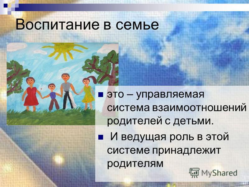 Воспитание в семье это – управляемая система взаимоотношений родителей с детьми. И ведущая роль в этой системе принадлежит родителям