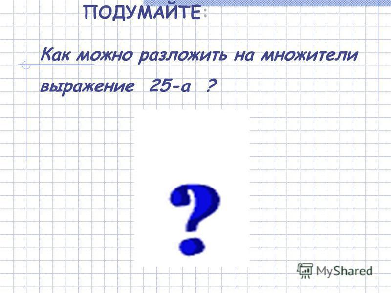 ПОДУМАЙТЕ: Как можно разложить на множители выражение 25-а ?