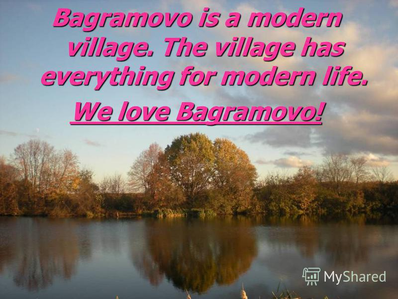 Bagramovo is a modern village. The village has everything for modern life. We love Bagramovo!