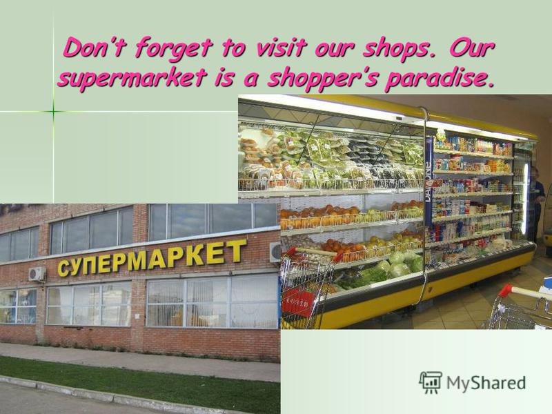 Dont forget to visit our shops. Our supermarket is a shoppers paradise.