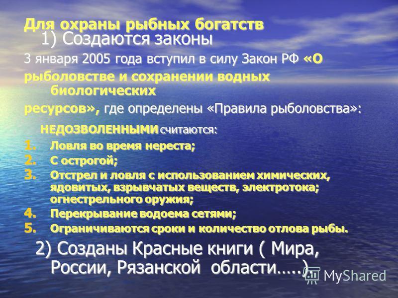 Для охраны рыбных богатств 1) Создаются законы 1) Создаются законы 3 января 2005 года вступил в силу Закон РФ «О рыболовстве и сохранении водных биологических ресурсов», где определены «Правила рыболовства»: НЕДОЗВОЛЕННЫМИ считаются: НЕДОЗВОЛЕННЫМИ с