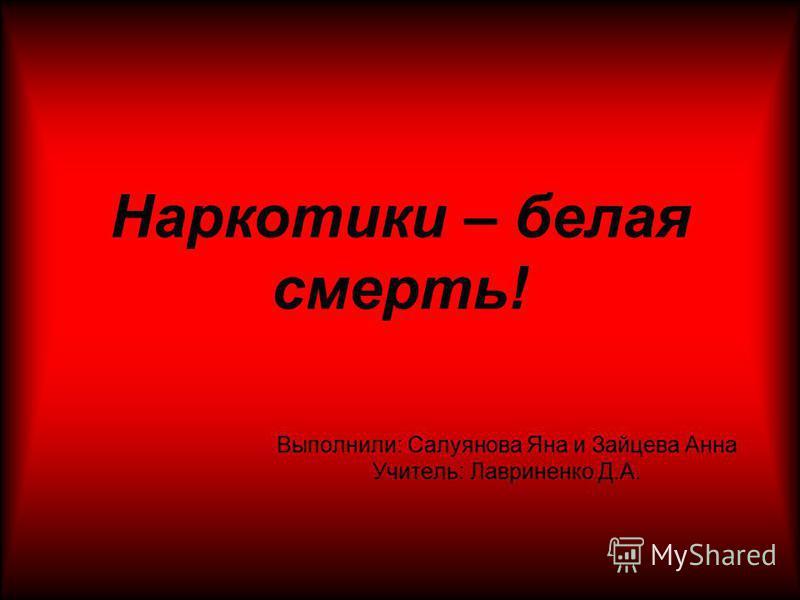 Наркотики – белая смерть! Выполнили: Салуянова Яна и Зайцева Анна Учитель: Лавриненко Д.А.