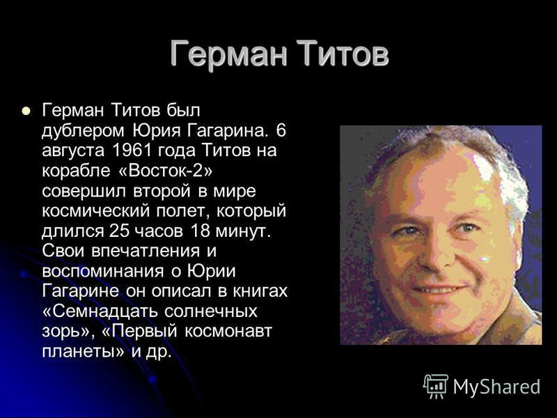 Герман Титов Герман Титов был дублером Юрия Гагарина. 6 августа 1961 года Титов на корабле «Восток-2» совершил второй в мире космический полет, который длился 25 часов 18 минут. Свои впечатления и воспоминания о Юрии Гагарине он описал в книгах «Семн