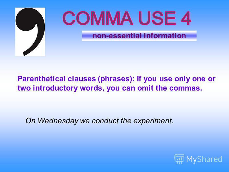 non-essential information On Wednesday we conduct the experiment. Parenthetical clauses (phrases): If you use only one or two introductory words, you can omit the commas.