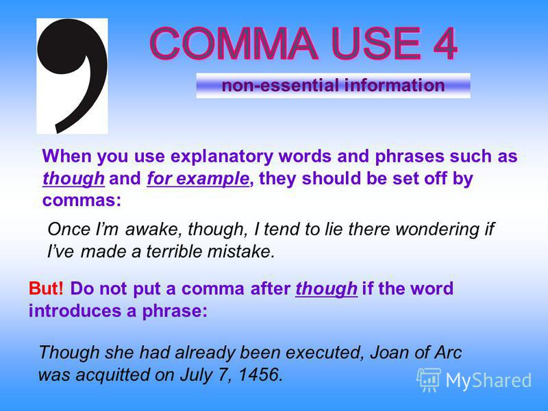 non-essential information Once Im awake, though, I tend to lie there wondering if Ive made a terrible mistake. When you use explanatory words and phrases such as though and for example, they should be set off by commas: But! Do not put a comma after