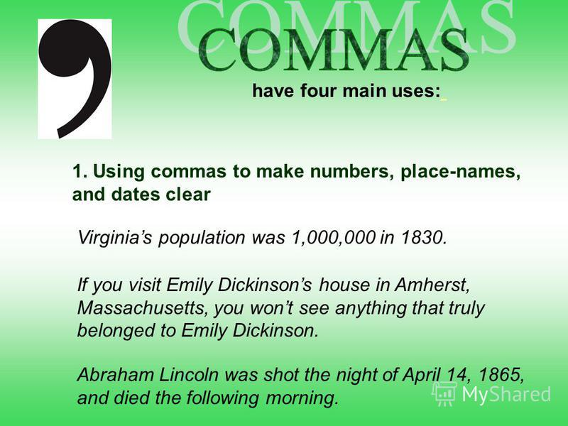 have four main uses: 1. Using commas to make numbers, place-names, and dates clear Virginias population was 1,000,000 in 1830. If you visit Emily Dickinsons house in Amherst, Massachusetts, you wont see anything that truly belonged to Emily Dickinson