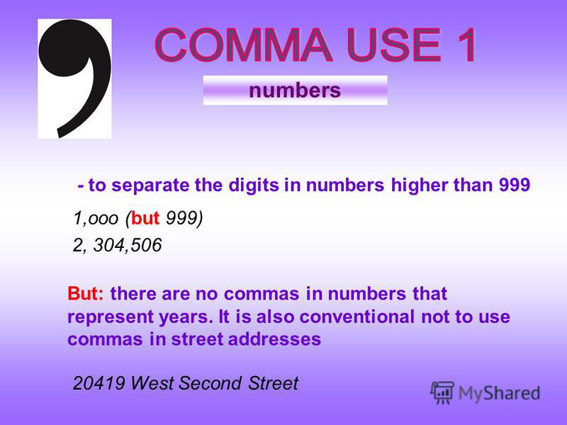 numbers - to separate the digits in numbers higher than 999 1,ooo (but 999) 2, 304,506 But: there are no commas in numbers that represent years. It is also conventional not to use commas in street addresses 20419 West Second Street