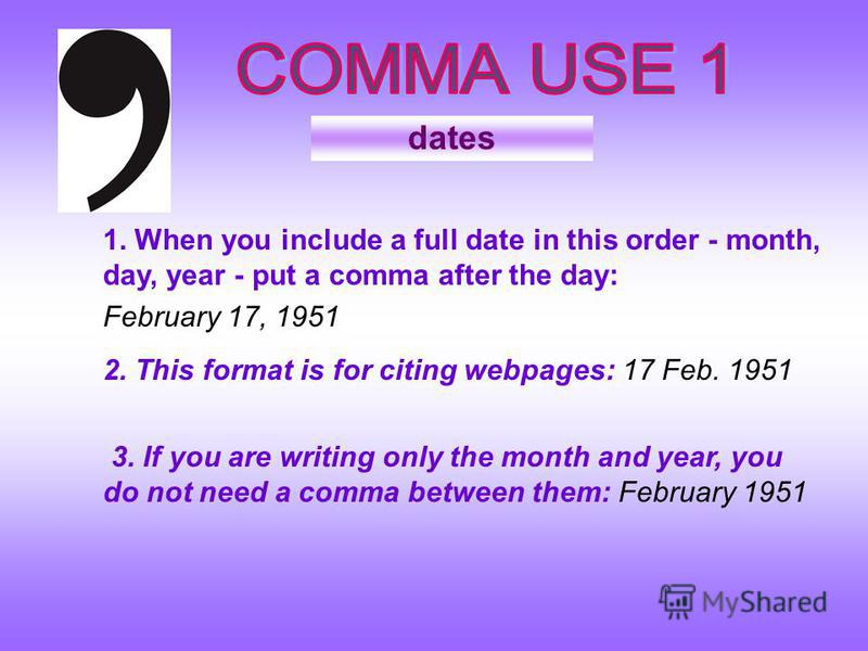 dates 1. When you include a full date in this order - month, day, year - put a comma after the day: February 17, 1951 3. If you are writing only the month and year, you do not need a comma between them: February 1951 2. This format is for citing webp