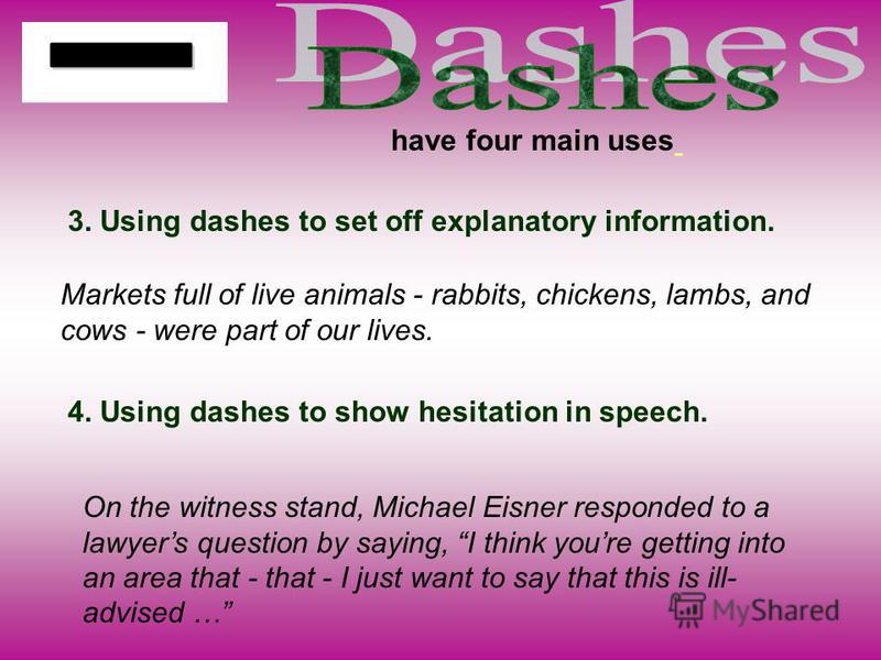 have four main uses 3. Using dashes to set off explanatory information. Markets full of live animals - rabbits, chickens, lambs, and cows - were part of our lives. On the witness stand, Michael Eisner responded to a lawyers question by saying, I thin
