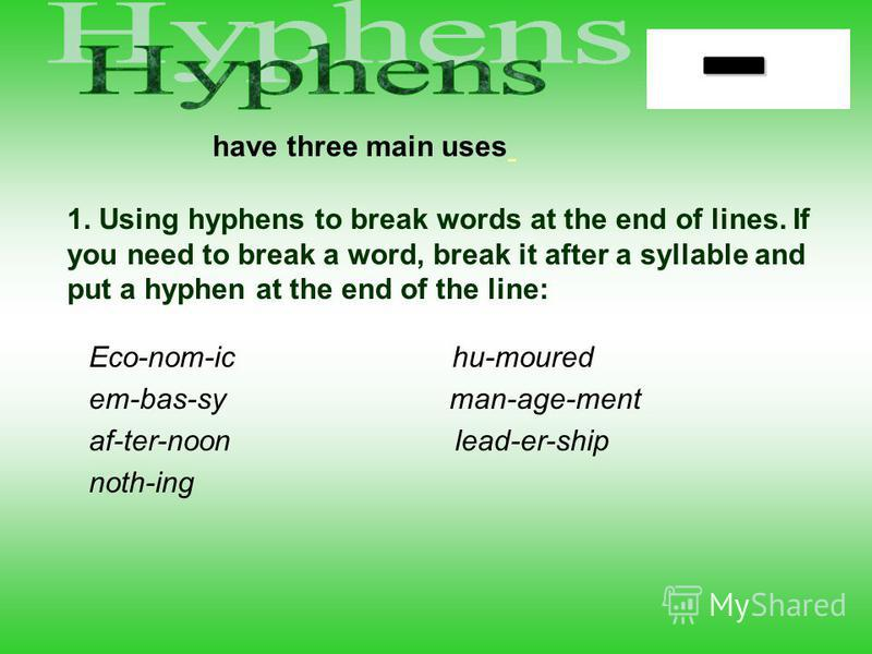 have three main uses 1. Using hyphens to break words at the end of lines. If you need to break a word, break it after a syllable and put a hyphen at the end of the line: Eco-nom-ic hu-moured em-bas-sy man-age-ment af-ter-noon lead-er-ship noth-ing
