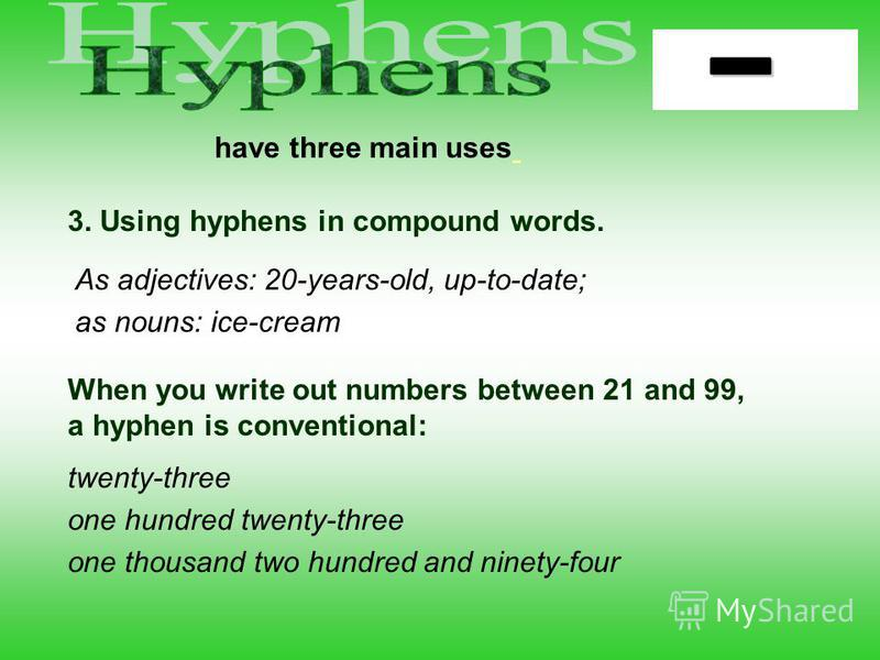 have three main uses 3. Using hyphens in compound words. twenty-three one hundred twenty-three one thousand two hundred and ninety-four When you write out numbers between 21 and 99, a hyphen is conventional: As adjectives: 20-years-old, up-to-date; a