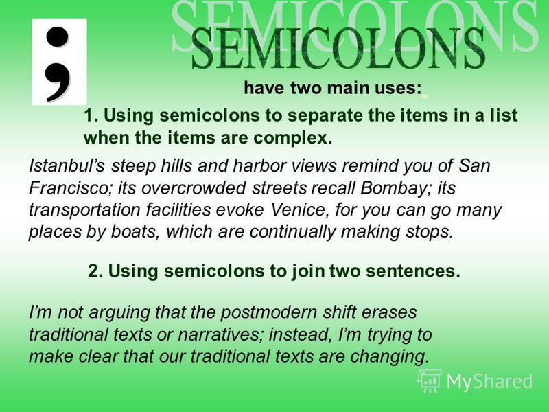 have two main uses: 1. Using semicolons to separate the items in a list when the items are complex. Istanbuls steep hills and harbor views remind you of San Francisco; its overcrowded streets recall Bombay; its transportation facilities evoke Venice,