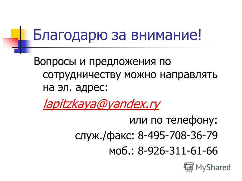 Благодарю за внимание! Вопросы и предложения по сотрудничеству можно направлять на эл. адрес: lapitzkaya@yandex.ry или по телефону: служ./факс: 8-495-708-36-79 моб.: 8-926-311-61-66