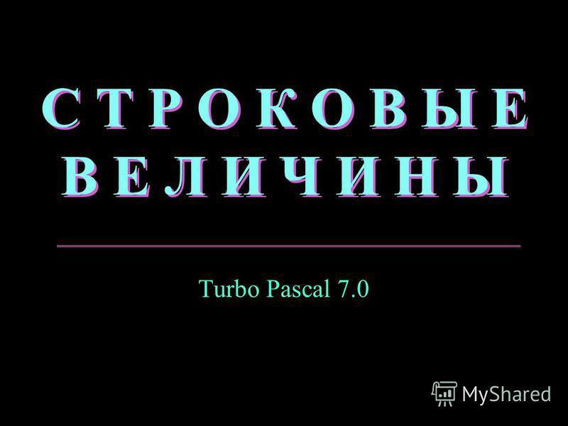 С Т Р О К О В Ы Е В Е Л И Ч И Н Ы Turbo Pascal 7.0