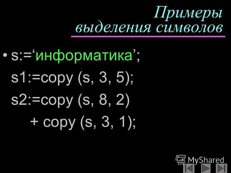 Примеры выделения символов s:=информатика; s1:=copy (s, 3, 5); s2:=copy (s, 8, 2) + copy (s, 3, 1);