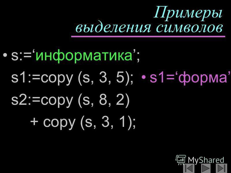 Примеры выделения символов s:=информатика; s1:=copy (s, 3, 5); s2:=copy (s, 8, 2) + copy (s, 3, 1); s1=форма