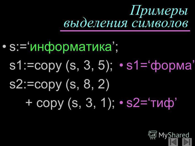 Примеры выделения символов s:=информатика; s1:=copy (s, 3, 5); s2:=copy (s, 8, 2) + copy (s, 3, 1); s1=форма s2=тиф