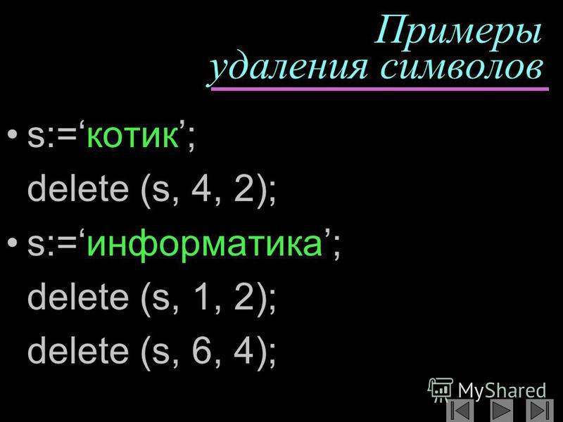 Примеры удаления символов s:=котик; delete (s, 4, 2); s:=информатика; delete (s, 1, 2); delete (s, 6, 4);