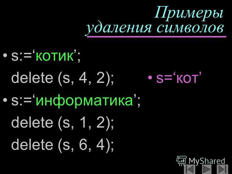 Примеры удаления символов s:=котик; delete (s, 4, 2); s:=информатика; delete (s, 1, 2); delete (s, 6, 4); s=кот