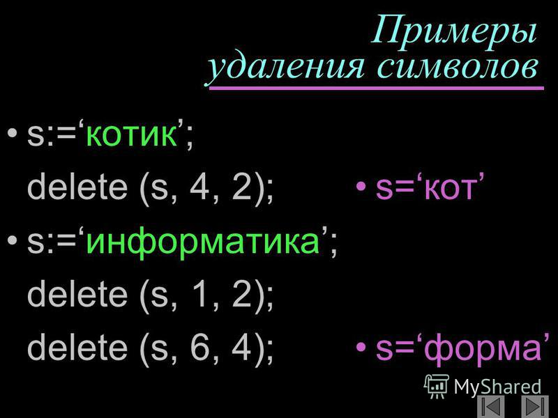 Примеры удаления символов s:=котик; delete (s, 4, 2); s:=информатика; delete (s, 1, 2); delete (s, 6, 4); s=кот s=форма