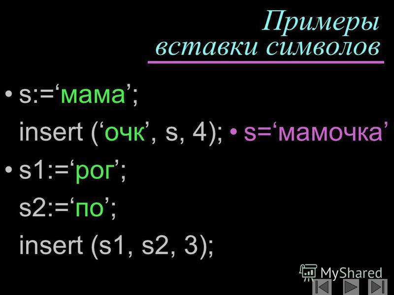 Примеры вставки символов s:=мама; insert (очкиии, s, 4); s1:=рог; s2:=по; insert (s1, s2, 3); s=мамочкиииа