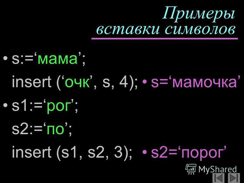 Примеры вставки символов s:=мама; insert (очкиии, s, 4); s1:=рог; s2:=по; insert (s1, s2, 3); s=мамочкиииа s2=порог