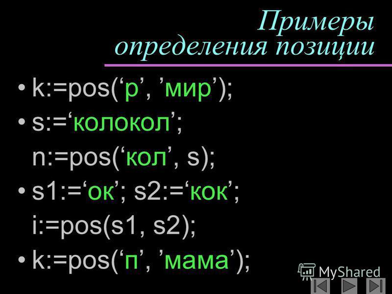 Примеры определения позиции k:=pos(р, мир); s:=колокол; n:=pos(кол, s); s1:=ок; s2:=кок; i:=pos(s1, s2); k:=pos(п, мама);
