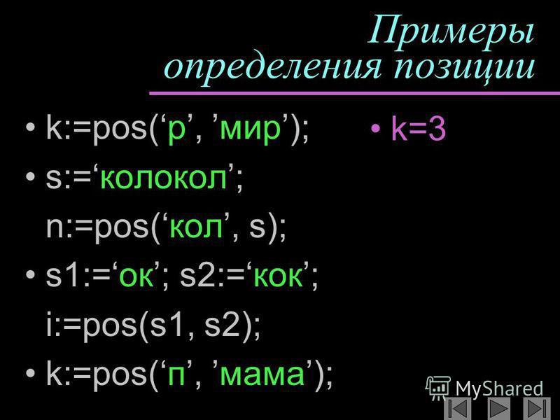 Примеры определения позиции k:=pos(р, мир); s:=колокол; n:=pos(кол, s); s1:=ок; s2:=кок; i:=pos(s1, s2); k:=pos(п, мама); k=3