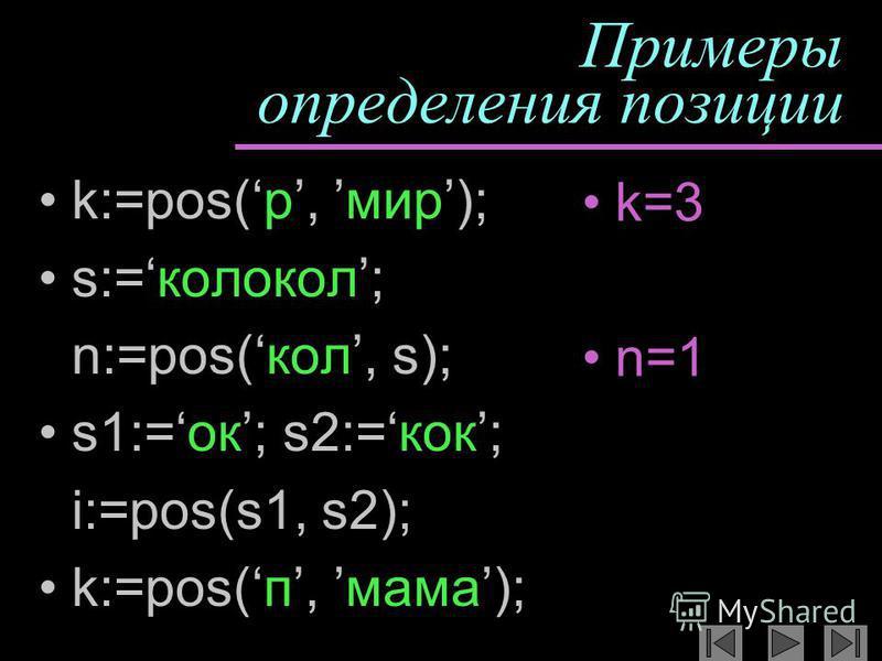 Примеры определения позиции k:=pos(р, мир); s:=колокол; n:=pos(кол, s); s1:=ок; s2:=кок; i:=pos(s1, s2); k:=pos(п, мама); k=3 n=1