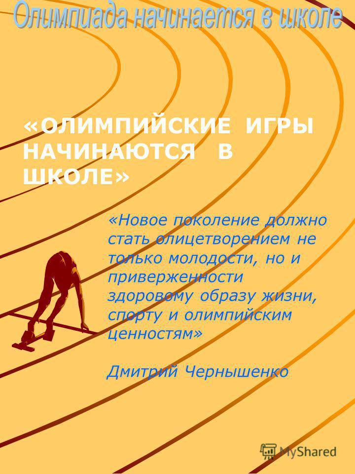 «ОЛИМПИЙСКИЕ ИГРЫ НАЧИНАЮТСЯ В ШКОЛЕ» «Новое поколение должно стать олицетворением не только молодости, но и приверженности здоровому образу жизни, спорту и олимпийским ценностям» Дмитрий Чернышенко