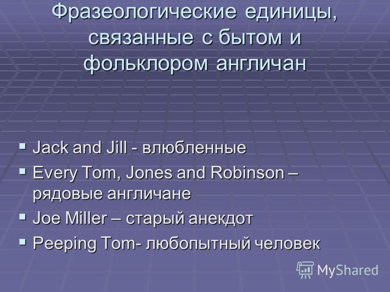 Фразеологические единицы, связанные с бытом и фольклором англичан Jack and Jill - влюбленные Jack and Jill - влюбленные Every Tom, Jones and Robinson – рядовые англичане Every Tom, Jones and Robinson – рядовые англичане Joe Miller – старый анекдот Jo