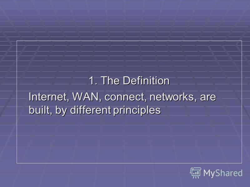1. The Definition Internet, WAN, connect, networks, are built, by different principles Internet, WAN, connect, networks, are built, by different principles