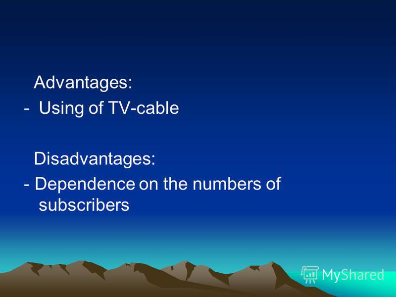 Advantages: -Using of TV-cable Disadvantages: - Dependence on the numbers of subscribers