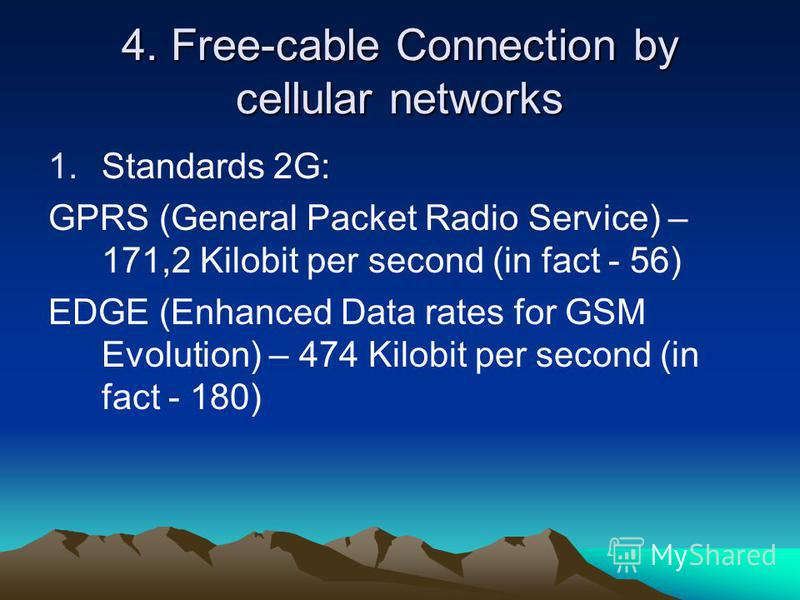 4. Free-cable Connection by cellular networks 1.Standards 2G: GPRS (General Packet Radio Service) – 171,2 Kilobit per second (in fact - 56) EDGE (Enhanced Data rates for GSM Evolution) – 474 Kilobit per second (in fact - 180)