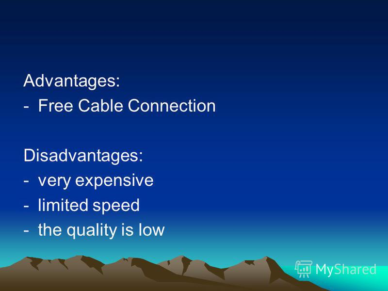 Advantages: -Free Cable Connection Disadvantages: -very expensive -limited speed -the quality is low