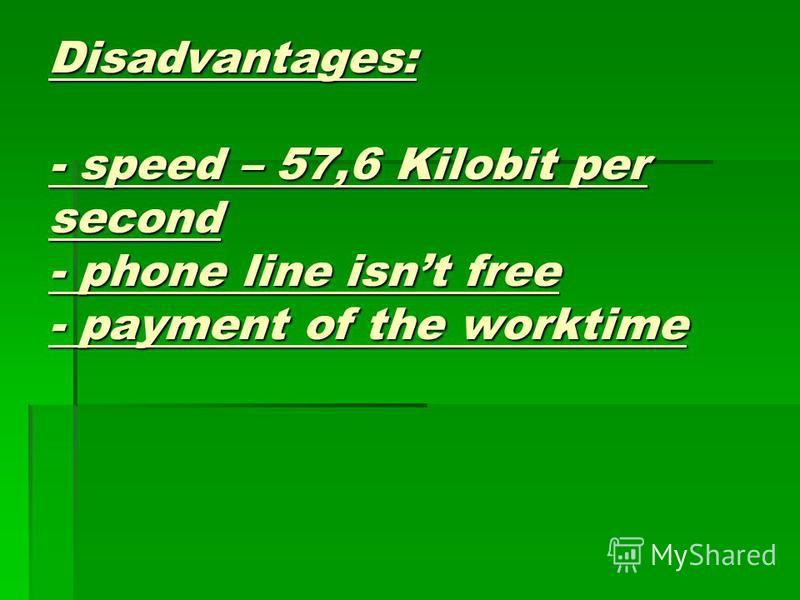 Advantages: - a modem - a telephone line Disadvantages: - speed – 57,6 Kilobit per second - phone line isnt free - payment of the worktime