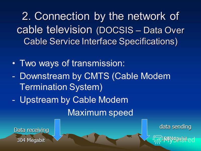 2. Connection by the network of cable television (DOCSIS – Data Over Cable Service Interface Specifications) Two ways of transmission: -Downstream by CMTS (Cable Modem Termination System) -Upstream by Cable Modem Maximum speed Data receiving data sen