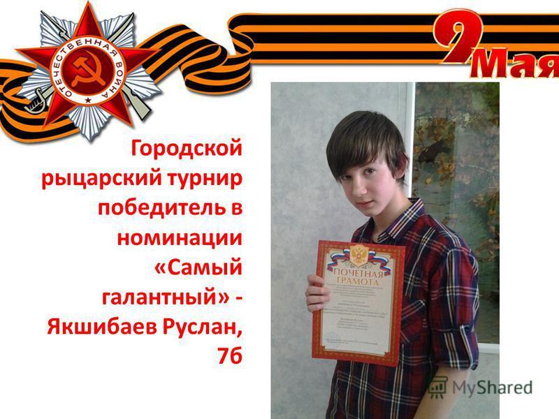 Городской рыцарский турнир победитель в номинации «Самый галантный» - Якшибаев Руслан, 7 б