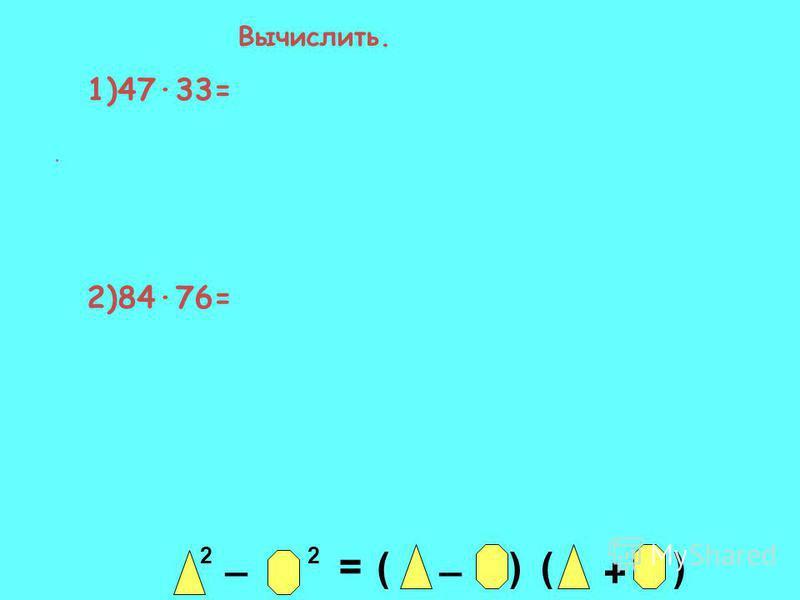 2 _ 2 = _ ()() + Вычислить. 1)47·33= 2)84·76=.