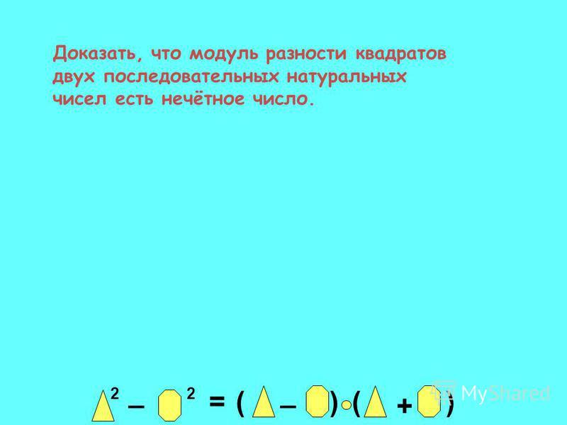 Доказать, что модуль разности квадратов двух последовательных натуральных чисел есть нечётное число. 2 _ 2 = _ ()() +