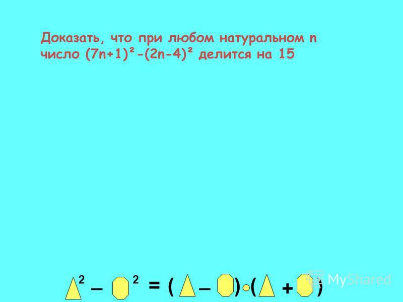 Доказать, что при любом натуральном n число (7n+1)²-(2n-4)² делится на 15 2 _ 2 = _ ()() +