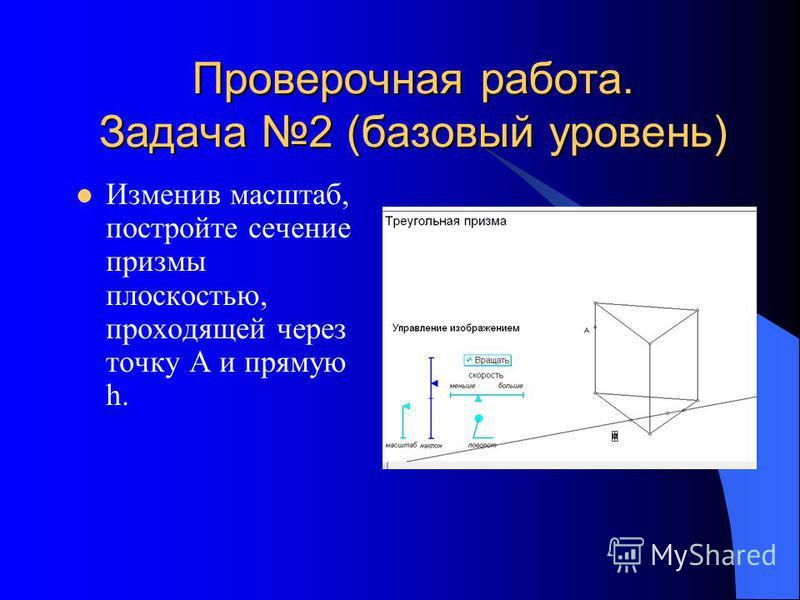 Проверочная работа. Задача 2 (базовый уровень) Изменив масштаб, постройте сечение призмы плоскостью, проходящей через точку A и прямую h.
