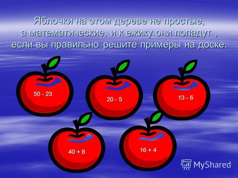 Яблочки на этом дереве не простые, а математические, и к ежику они попадут, если вы правильно решите примеры на доске. 50 - 23 13 - 6 20 - 5 16 + 4 40 + 8