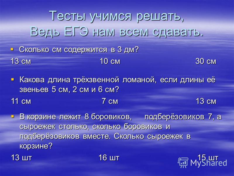 Тесты учимся решать, Ведь ЕГЭ нам всем сдавать. Сколько см содержится в 3 дм? 13 см 10 см 30 см Какова длина трёхзвенной ломаной, если длины её звеньев 5 см, 2 см и 6 см? 11 см 7 см 13 см В корзине лежит 8 боровиков, подберёзовиков 7, а сыроежек стол
