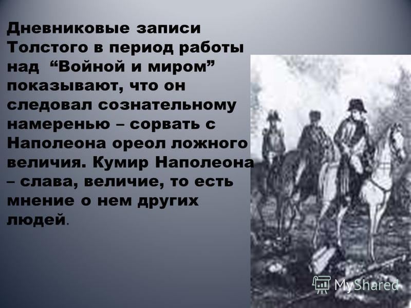Дневниковые записи Толстого в период работы над Войной и миром показывают, что он следовал сознательному намеренью – сорвать с Наполеона ореол ложного величия. Кумир Наполеона – слава, величие, то есть мнение о нем других людей.