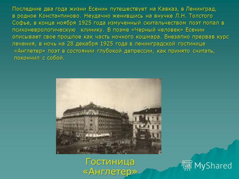 Последние два года жизни Есенин путешествует на Кавказ, в Ленинград, в родное Константиново. Неудачно женившись на внучке Л.Н. Толстого Софье, в конце ноября 1925 года измученный скитальчеством поэт попал в психоневрологическую клинику. В поэме «Черн