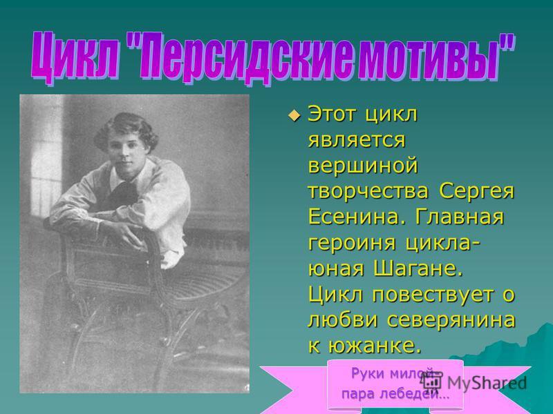 Этот цикл является вершиной творчества Сергея Есенина. Главная героиня цикла- юная Шагане. Цикл повествует о любви северянина к южанке. Этот цикл является вершиной творчества Сергея Есенина. Главная героиня цикла- юная Шагане. Цикл повествует о любви
