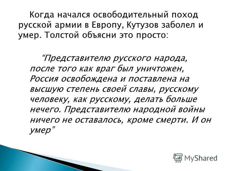 Когда начался освободительный поход русской армии в Европу, Кутузов заболел и умер. Толстой объясни это просто: Представителю русского народа, после того как враг был уничтожен, Россия освобождена и поставлена на высшую степень своей славы, русскому