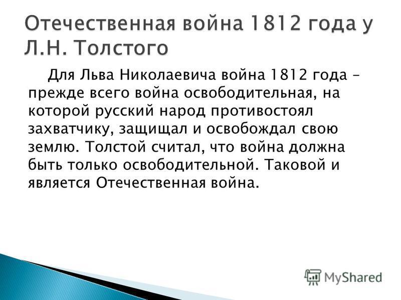 Для Льва Николаевича война 1812 года – прежде всего война освободительная, на которой русский народ противостоял захватчику, защищал и освобождал свою землю. Толстой считал, что война должна быть только освободительной. Таковой и является Отечественн