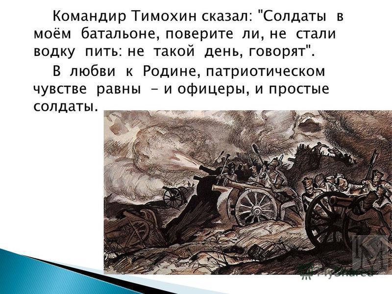 Командир Тимохин сказал: Солдаты в моём батальоне, поверите ли, не стали водку пить: не такой день, говорят. В любви к Родине, патриотическом чувстве равны - и офицеры, и простые солдаты.